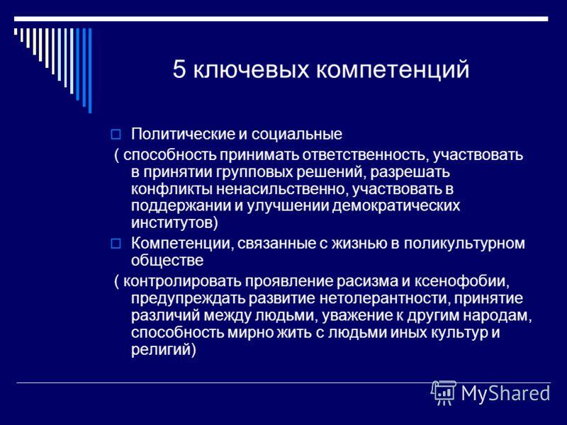 5 ключевых компетенций Политические и социальные ( способность принимать ответственность, участвовать в принятии групповых решений, разрешать конфликты ненасильственно, участвовать в поддержании и улучшении демократических институтов) Компетенции, св