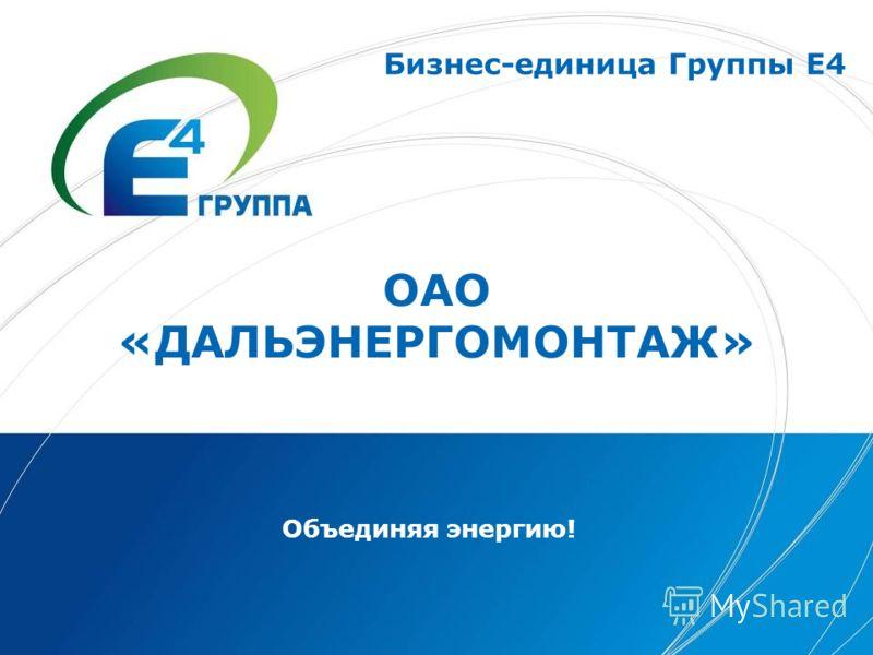 ОАО «ДАЛЬЭНЕРГОМОНТАЖ» Объединяя энергию! Бизнес-единица Группы Е4