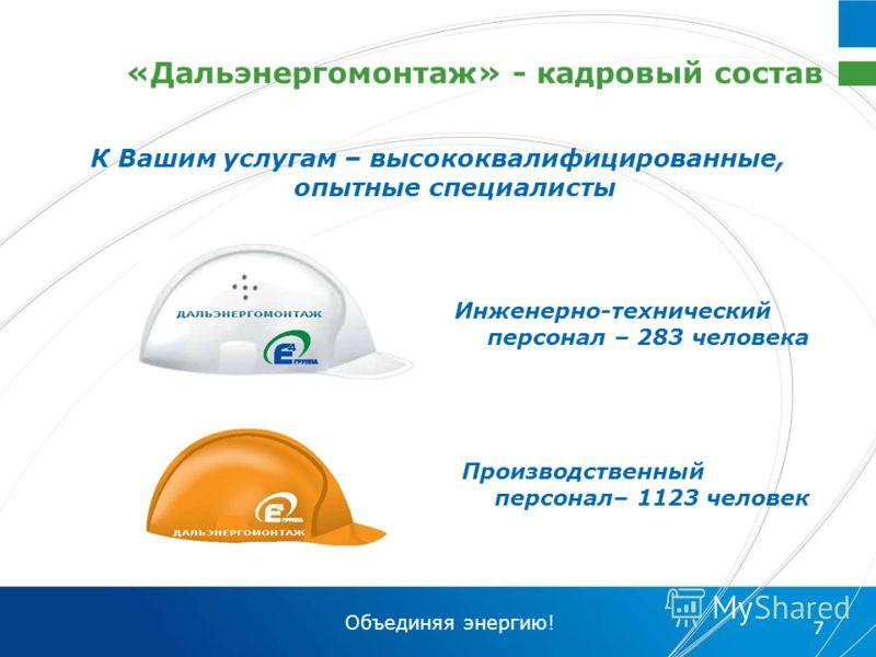 Объединяя энергию! 7 «Дальэнергомонтаж» - кадровый состав Инженерно-технический персонал – 283 человека Производственный персонал– 1123 человек К Вашим услугам – высококвалифицированные, опытные специалисты