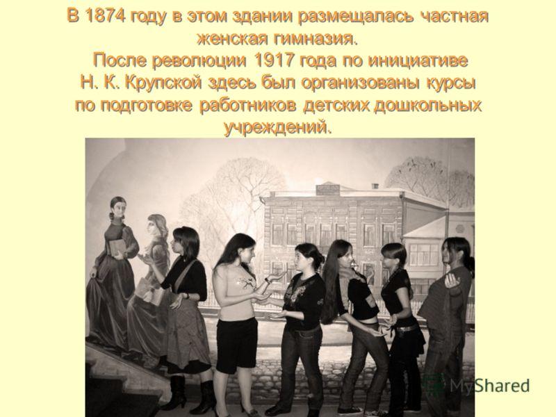 В 1874 году в этом здании размещалась частная женская гимназия. После революции 1917 года по инициативе Н. К. Крупской здесь был организованы курсы по подготовке работников детских дошкольных учреждений. В 1874 году в этом здании размещалась частная