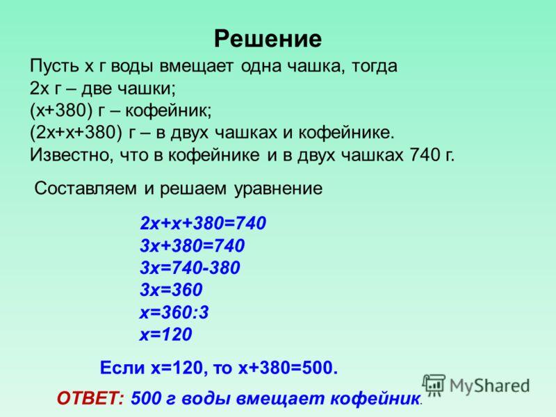 2х+х+380=740 3х+380=740 3х=740-380 3х=360 х=360:3 х=120 Если х=120, то х+380=500. ОТВЕТ: 500 г воды вмещает кофейник. Составляем и решаем уравнение Пусть х г воды вмещает одна чашка, тогда 2х г – две чашки; (х+380) г – кофейник; (2х+х+380) г – в двух