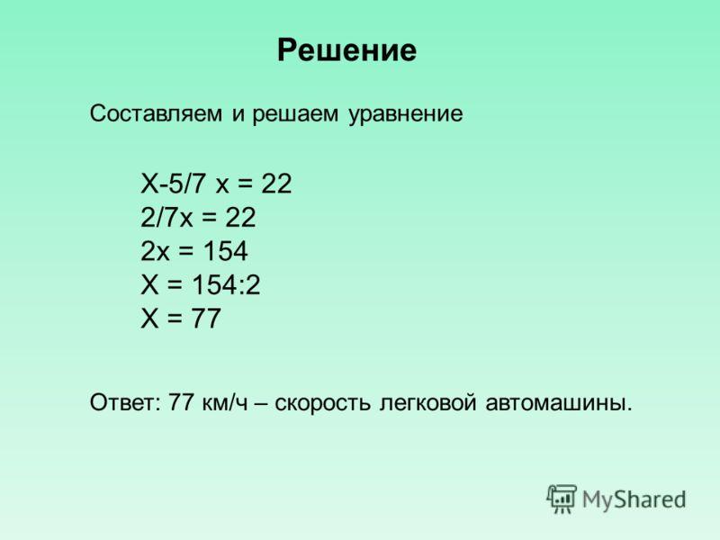 Решение Составляем и решаем уравнение Х-5/7 х = 22 2/7х = 22 2х = 154 Х = 154:2 Х = 77 Ответ: 77 км/ч – скорость легковой автомашины.