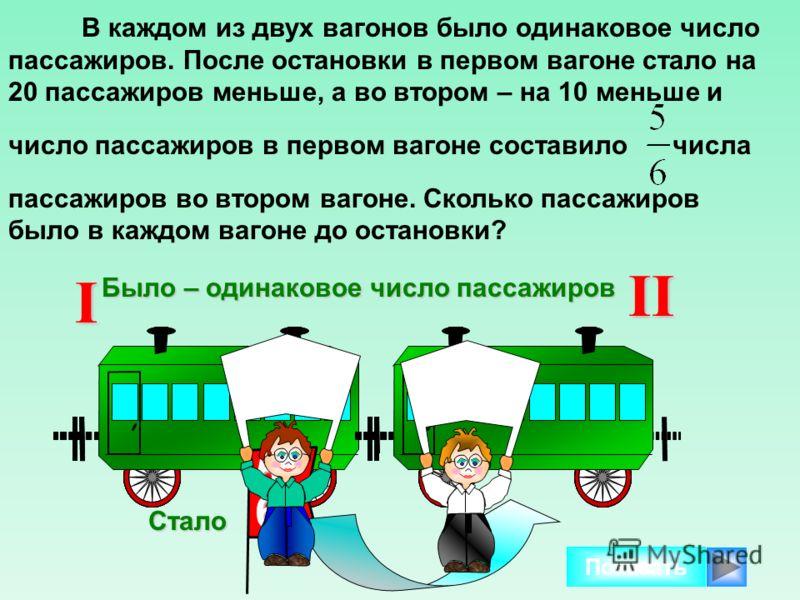 В каждом из двух вагонов было одинаковое число пассажиров. После остановки в первом вагоне стало на 20 пассажиров меньше, а во втором – на 10 меньше и число пассажиров в первом вагоне составило числа пассажиров во втором вагоне. Сколько пассажиров бы