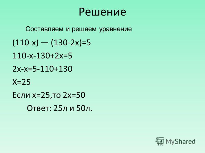 Решение (110-х) (130-2х)=5 110-х-130+2х=5 2х-х=5-110+130 Х=25 Если х=25,то 2х=50 Ответ: 25л и 50л. Составляем и решаем уравнение