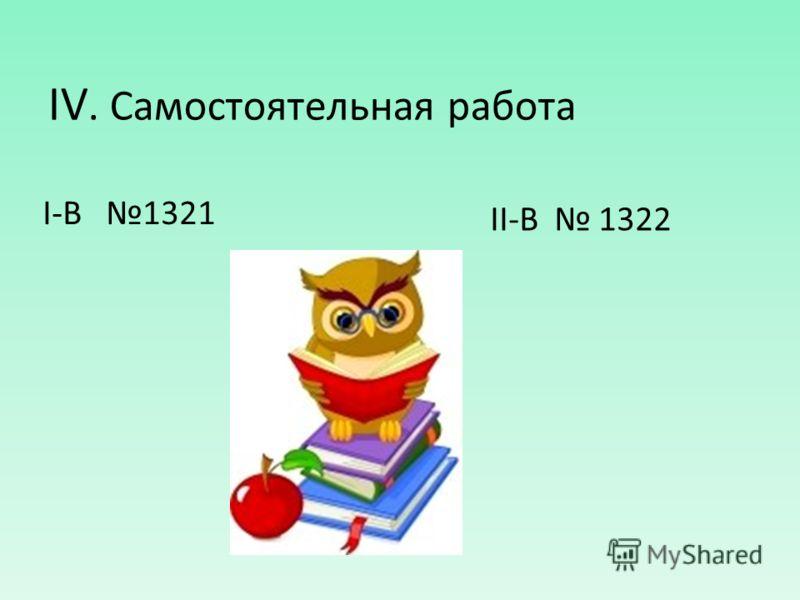 IV. Самостоятельная работа I-В 1321 II-В 1322