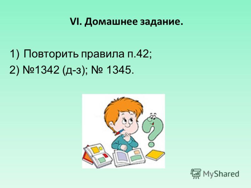 VI. Домашнее задание. 1)Повторить правила п.42; 2) 1342 (д-з); 1345.