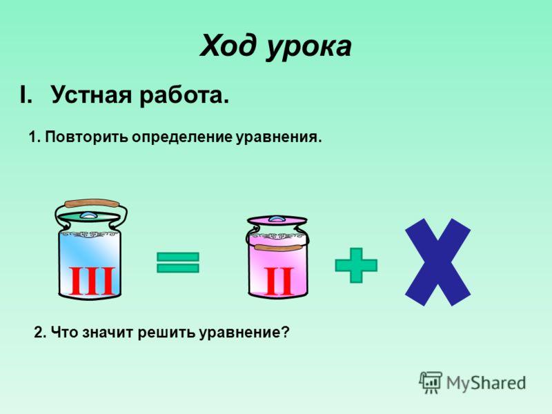 Ход урока I.Устная работа. 1. Повторить определение уравнения. II III 2. Что значит решить уравнение?
