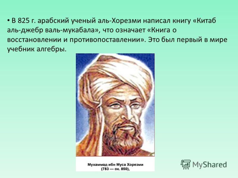 В 825 г. арабский ученый аль-Хорезми написал книгу «Китаб аль-джебр валь-мукабала», что означает «Книга о восстановлении и противопоставлении». Это был первый в мире учебник алгебры.