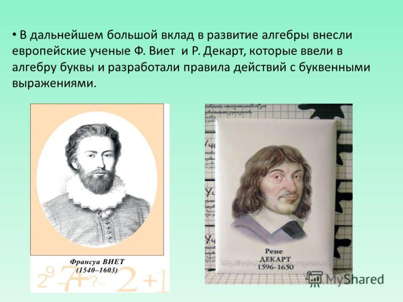 В дальнейшем большой вклад в развитие алгебры внесли европейские ученые Ф. Виет и Р. Декарт, которые ввели в алгебру буквы и разработали правила действий с буквенными выражениями.