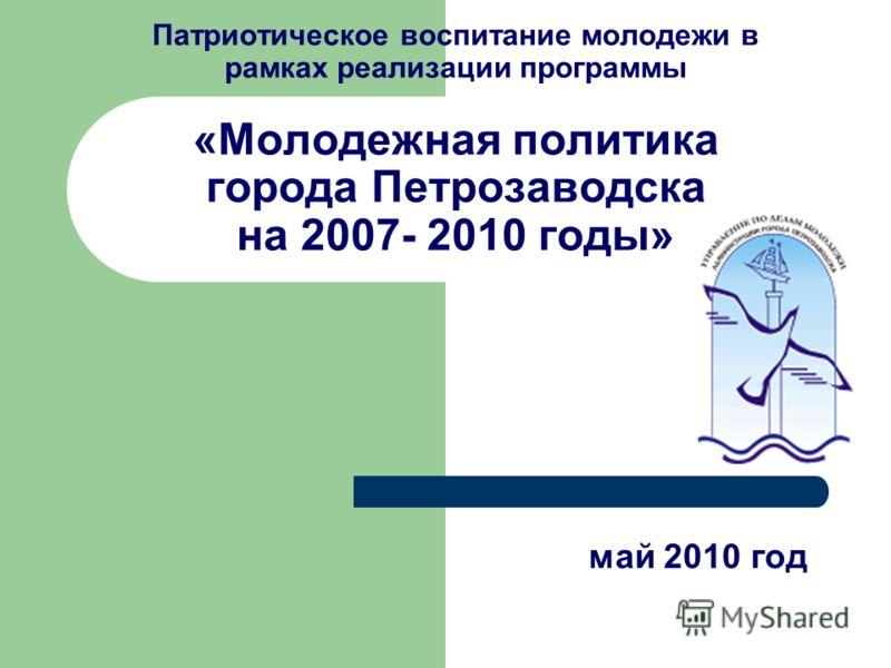 Патриотическое воспитание молодежи в рамках реализации программы «Молодежная политика города Петрозаводска на 2007- 2010 годы» май 2010 год