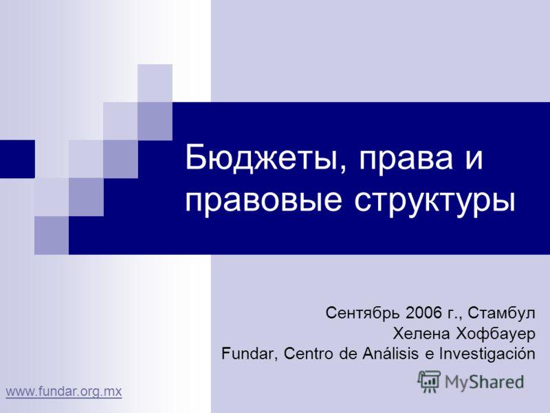 Бюджеты, права и правовые структуры Сентябрь 2006 г., Стамбул Хелена Хофбауер Fundar, Centro de Análisis e Investigación www.fundar.org.mx