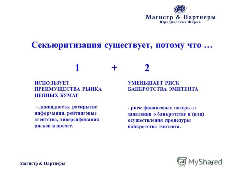 Магистр & Партнеры 2 Секьюритизация существует, потому что … ИСПОЛЬЗУЕТ ПРЕИМУЩЕСТВА РЫНКА ЦЕННЫХ БУМАГ - ликвидность, раскрытие информации, рейтинговые агентства, диверсификация рисков и прочее. УМЕНЬШАЕТ РИСК БАНКРОТСТВА ЭМИТЕНТА - риск финансовых