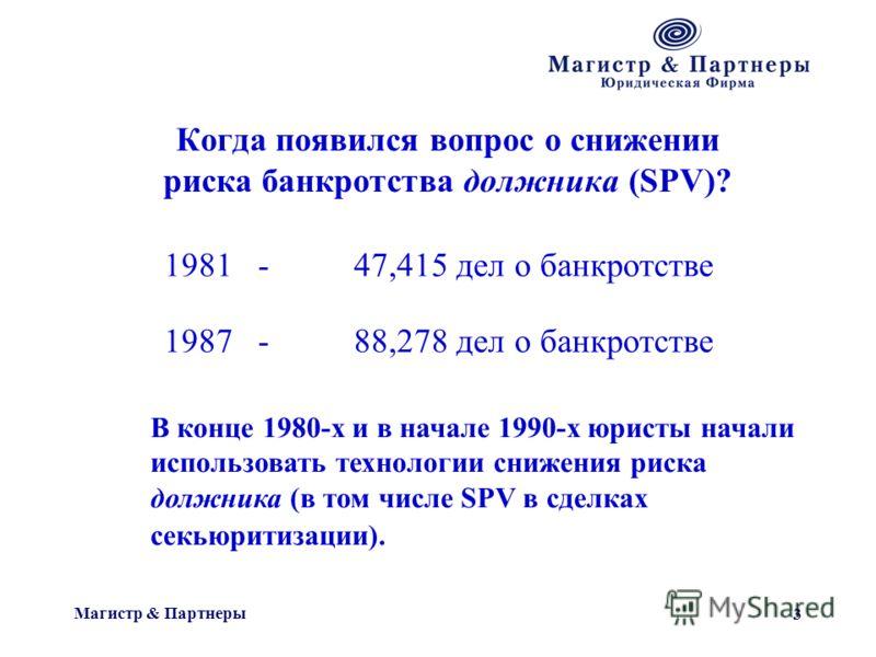 Магистр & Партнеры 3 Когда появился вопрос о снижении риска банкротства должника (SPV)? 1981 - 47,415 дел о банкротстве 1987 - 88,278 дел о банкротстве В конце 1980-х и в начале 1990-х юристы начали использовать технологии снижения риска должника (в