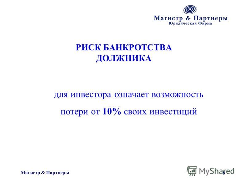 Магистр & Партнеры 8 РИСК БАНКРОТСТВА ДОЛЖНИКА для инвестора означает возможность потери от 10% своих инвестиций