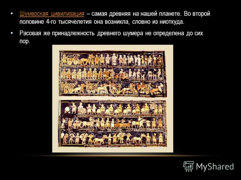 Шумерская цивилизация – самая древняя на нашей планете. Во второй половине 4-го тысячелетия она возникла, словно из ниоткуда. Шумерская цивилизация Расовая же принадлежность древнего шумера не определена до сих пор.