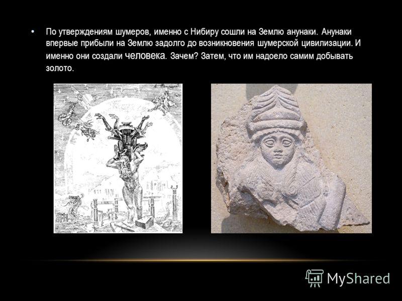 По утверждениям шумеров, именно с Нибиру сошли на Землю анунаки. Анунаки впервые прибыли на Землю задолго до возникновения шумерской цивилизации. И именно они создали человека. Зачем? Затем, что им надоело самим добывать золото.