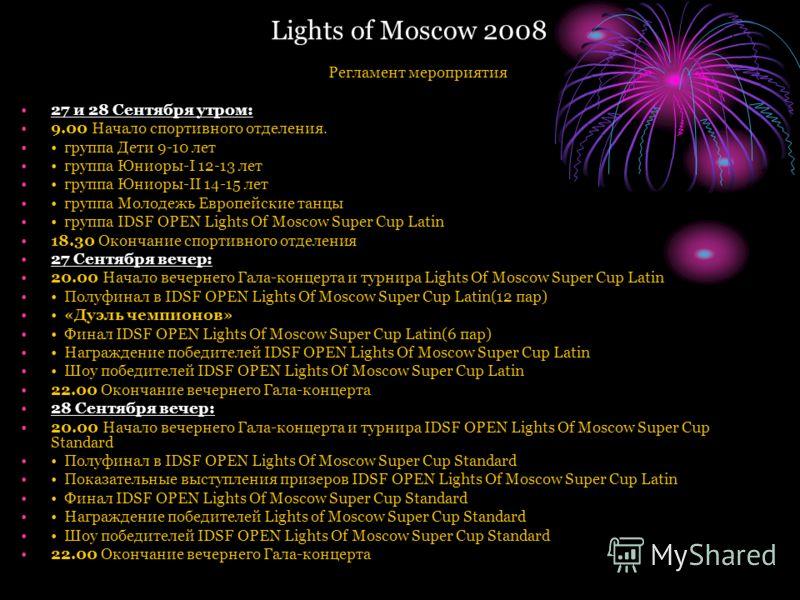 Lights of Moscow 2008 Регламент мероприятия 27 и 28 Сентября утром: 9.00 Начало спортивного отделения. группа Дети 9-10 лет группа Юниоры-I 12-13 лет группа Юниоры-II 14-15 лет группа Молодежь Европейские танцы группа IDSF OPEN Lights Of Moscow Super