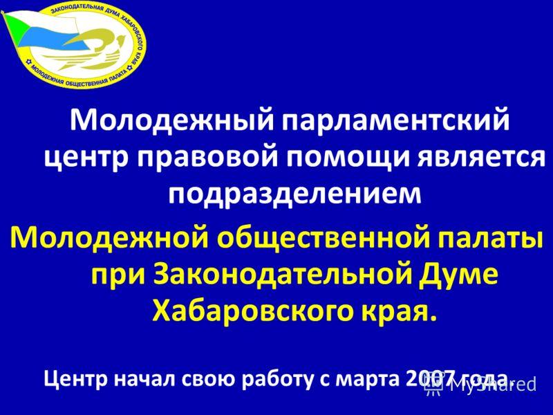 Молодежный парламентский центр правовой помощи является подразделением Молодежной общественной палаты при Законодательной Думе Хабаровского края. Центр начал свою работу с марта 2007 года.