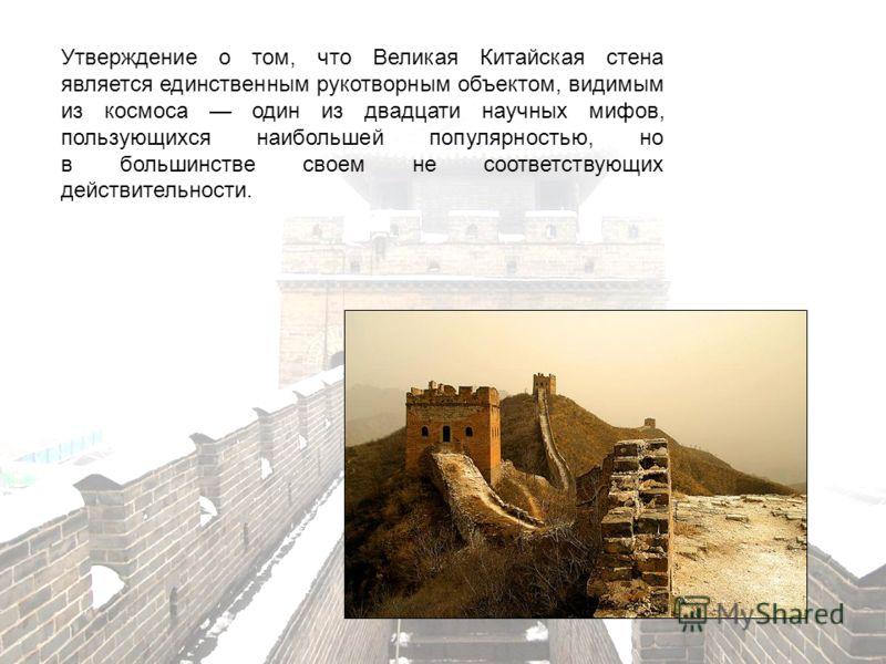 Утверждение о том, что Великая Китайская стена является единственным рукотворным объектом, видимым из космоса один из двадцати научных мифов, пользующихся наибольшей популярностью, но в большинстве своем не соответствующих действительности.