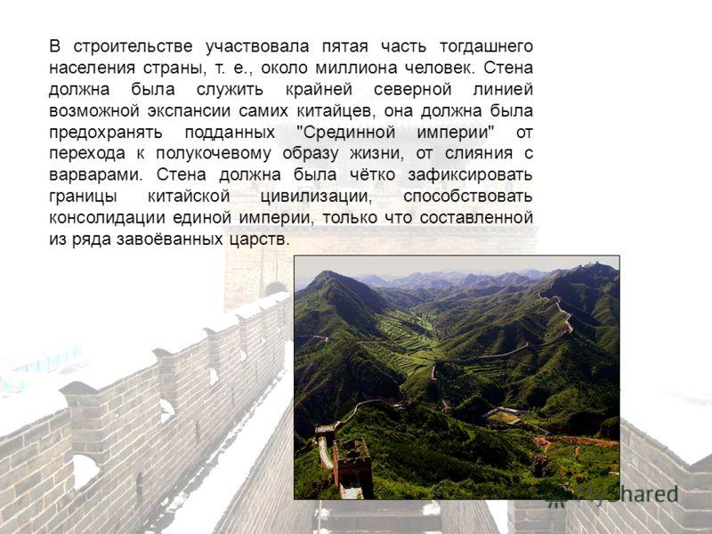 В строительстве участвовала пятая часть тогдашнего населения страны, т. е., около миллиона человек. Стена должна была служить крайней северной линией возможной экспансии самих китайцев, она должна была предохранять подданных