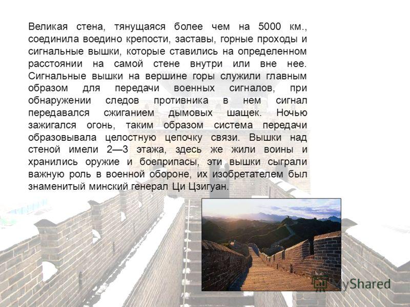 Великая стена, тянущаяся более чем на 5000 км., соединила воедино крепости, заставы, горные проходы и сигнальные вышки, которые ставились на определенном расстоянии на самой стене внутри или вне нее. Сигнальные вышки на вершине горы служили главным о
