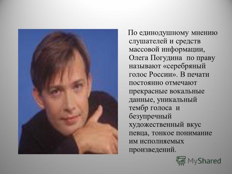 По единодушному мнению слушателей и средств массовой информации, Олега Погудина по праву называют «серебряный голос России». В печати постоянно отмечают прекрасные вокальные данные, уникальный тембр голоса и безупречный художественный вкус певца, тон