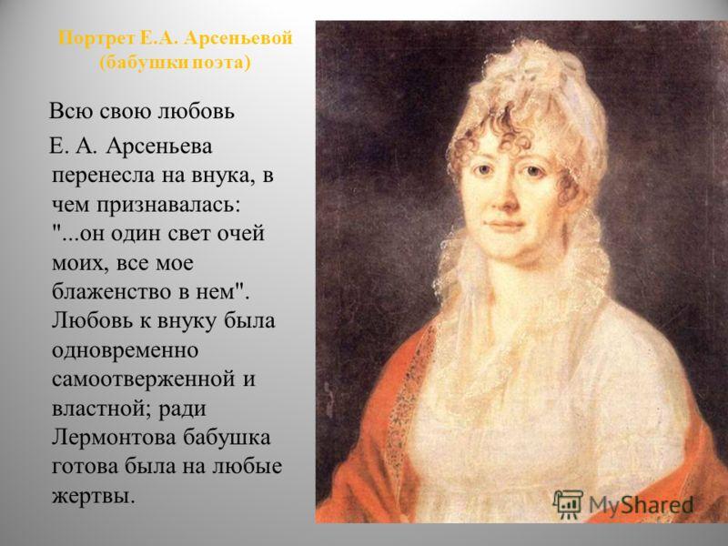 Портрет Е.А. Арсеньевой (бабушки поэта) Всю свою любовь Е. А. Арсеньева перенесла на внука, в чем признавалась:
