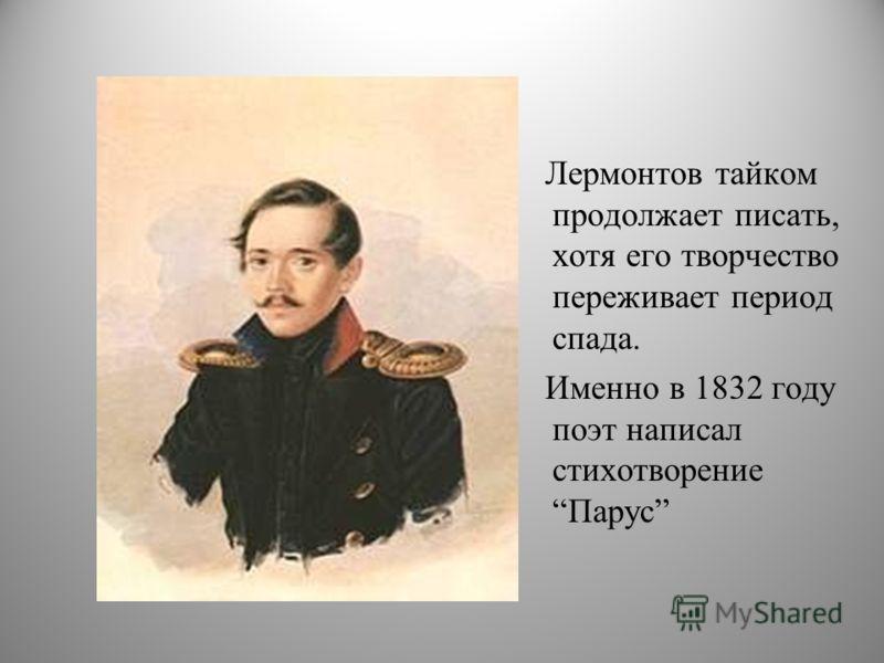 Лермонтов тайком продолжает писать, хотя его творчество переживает период спада. Именно в 1832 году поэт написал стихотворение Парус