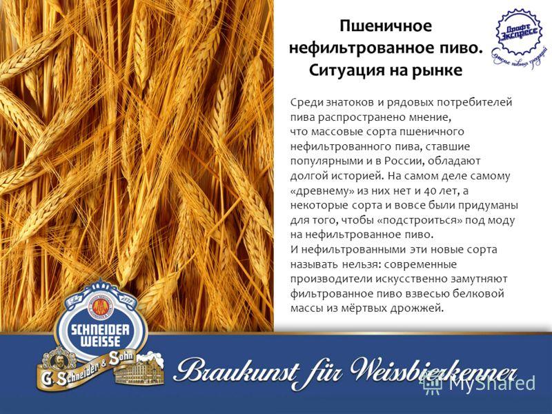 Среди знатоков и рядовых потребителей пива распространено мнение, что массовые сорта пшеничного нефильтрованного пива, ставшие популярными и в России, обладают долгой историей. На самом деле самому «древнему» из них нет и 40 лет, а некоторые сорта и