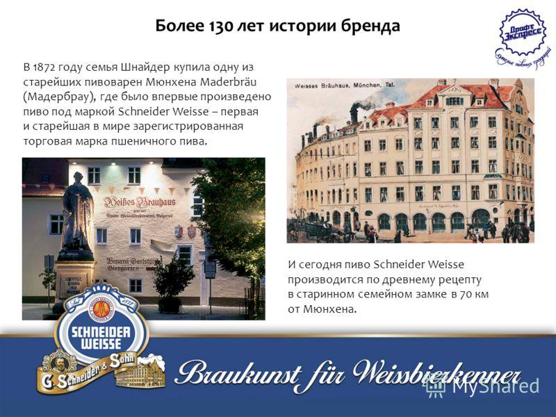В 1872 году семья Шнайдер купила одну из старейших пивоварен Мюнхена Maderbräu (Мадербрау), где было впервые произведено пиво под маркой Schneider Weisse – первая и старейшая в мире зарегистрированная торговая марка пшеничного пива. И сегодня пиво Sc
