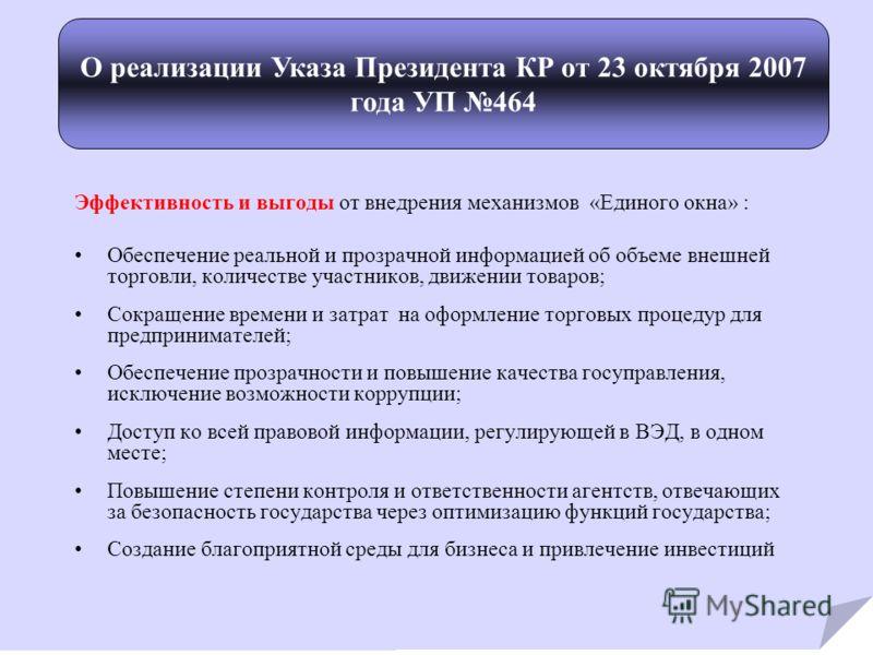 О реализации Указа Президента КР от 23 октября 2007 года УП 464 Эффективность и выгоды от внедрения механизмов «Единого окна» : Обеспечение реальной и прозрачной информацией об объеме внешней торговли, количестве участников, движении товаров; Сокраще
