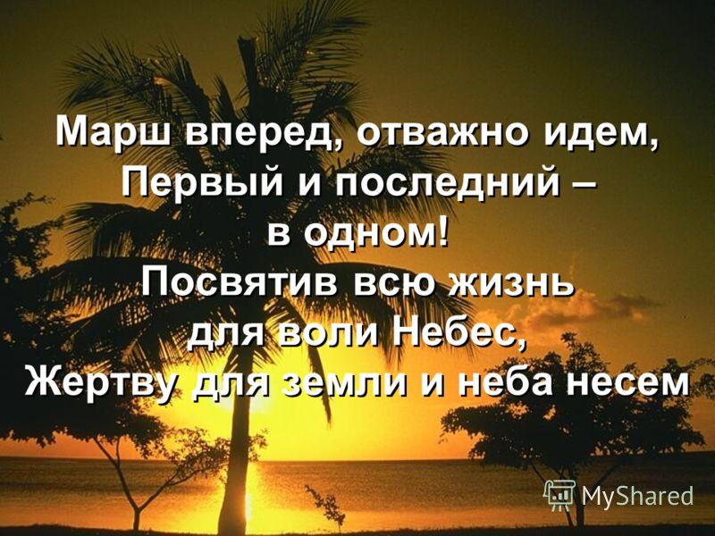 Марш вперед, отважно идем, Первый и последний – в одном! Посвятив всю жизнь для воли Небес, Жертву для земли и неба несем