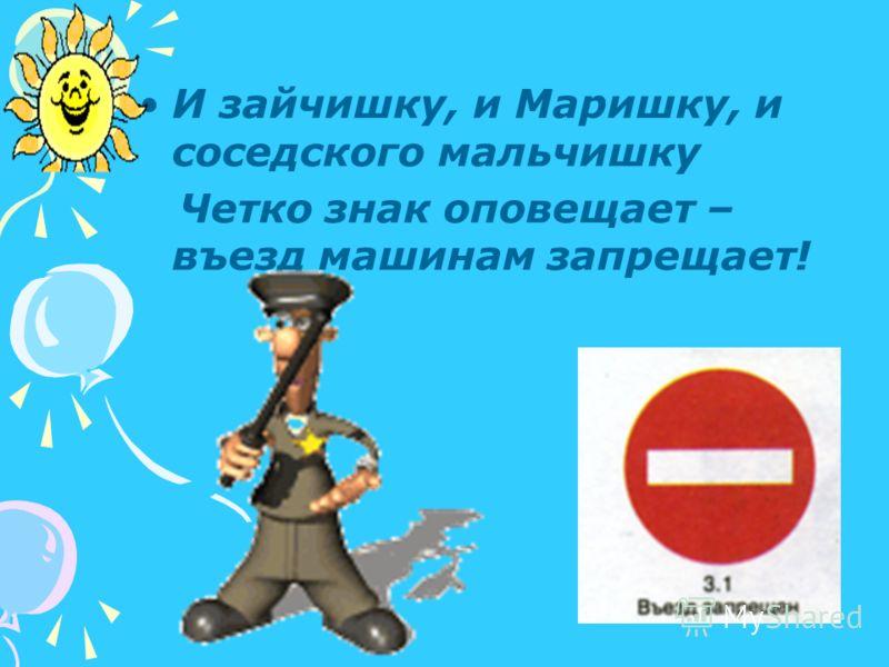 И зайчишку, и Маришку, и соседского мальчишку Четко знак оповещает – въезд машинам запрещает!
