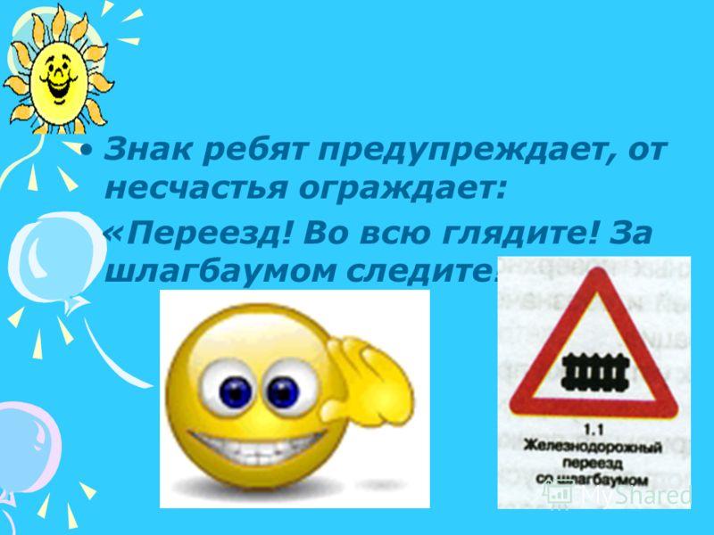 Знак ребят предупреждает, от несчастья ограждает: «Переезд! Во всю глядите! За шлагбаумом следите!»