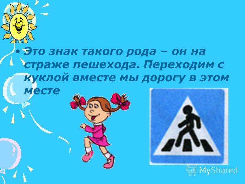 Это знак такого рода – он на страже пешехода. Переходим с куклой вместе мы дорогу в этом месте