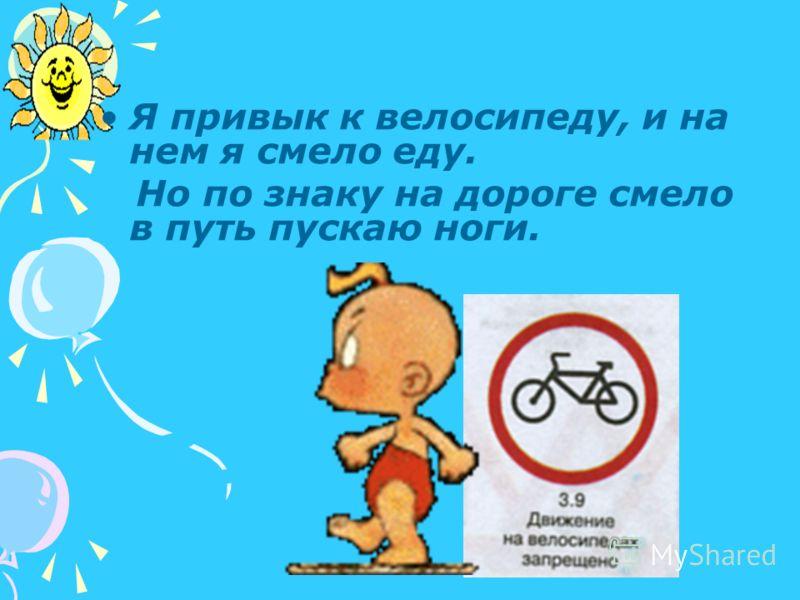 Я привык к велосипеду, и на нем я смело еду. Но по знаку на дороге смело в путь пускаю ноги.