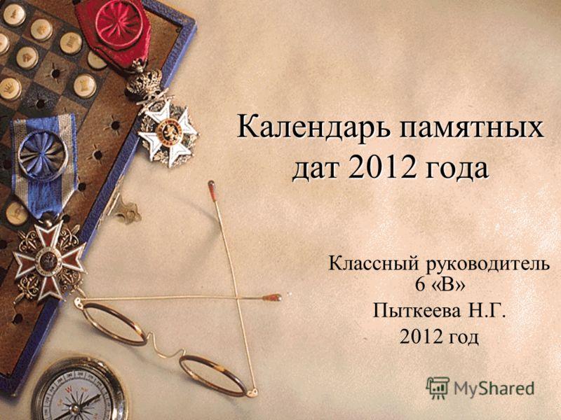 Календарь памятных дат 2012 года Классный руководитель 6 «В» Пыткеева Н.Г. 2012 год