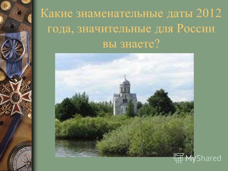 Какие знаменательные даты 2012 года, значительные для России вы знаете?