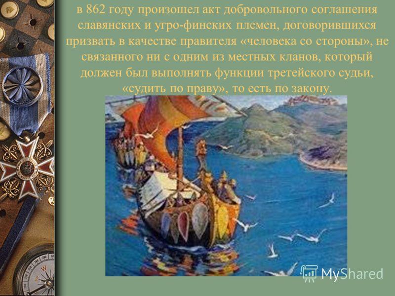 в 862 году произошел акт добровольного соглашения славянских и угро-финских племен, договорившихся призвать в качестве правителя «человека со стороны», не связанного ни с одним из местных кланов, который должен был выполнять функции третейского судьи