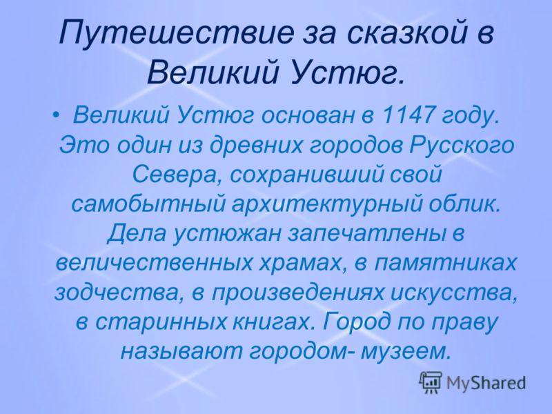 Путешествие за сказкой в Великий Устюг. Великий Устюг основан в 1147 году. Это один из древних городов Русского Севера, сохранивший свой самобытный архитектурный облик. Дела устюжан запечатлены в величественных храмах, в памятниках зодчества, в произ