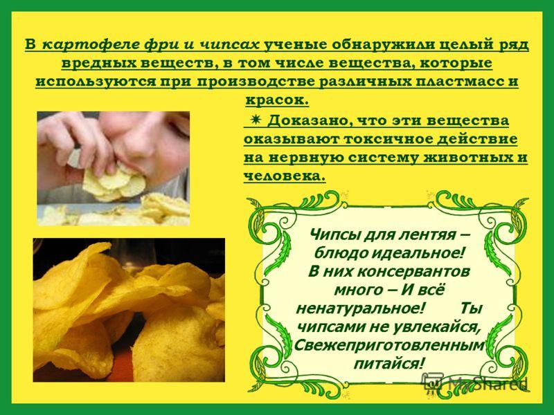 Чипсы для лентяя – блюдо идеальное! В них консервантов много – И всё ненатуральное! Ты чипсами не увлекайся, Свежеприготовленным питайся! В картофеле фри и чипсах ученые обнаружили целый ряд вредных веществ, в том числе вещества, которые используются