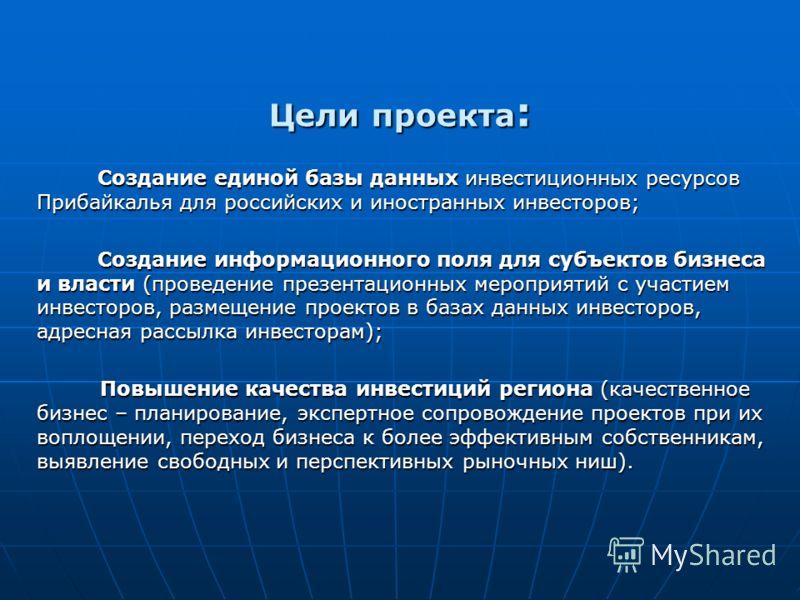 Цели проекта : Создание единой базы данных инвестиционных ресурсов Прибайкалья для российских и иностранных инвесторов; Создание единой базы данных инвестиционных ресурсов Прибайкалья для российских и иностранных инвесторов; Создание информационного