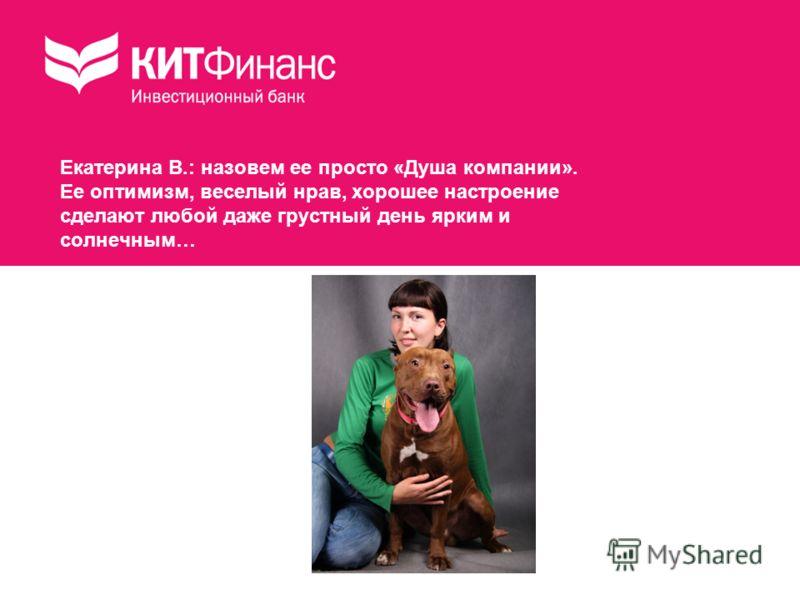 Екатерина В.: назовем ее просто «Душа компании». Ее оптимизм, веселый нрав, хорошее настроение сделают любой даже грустный день ярким и солнечным…