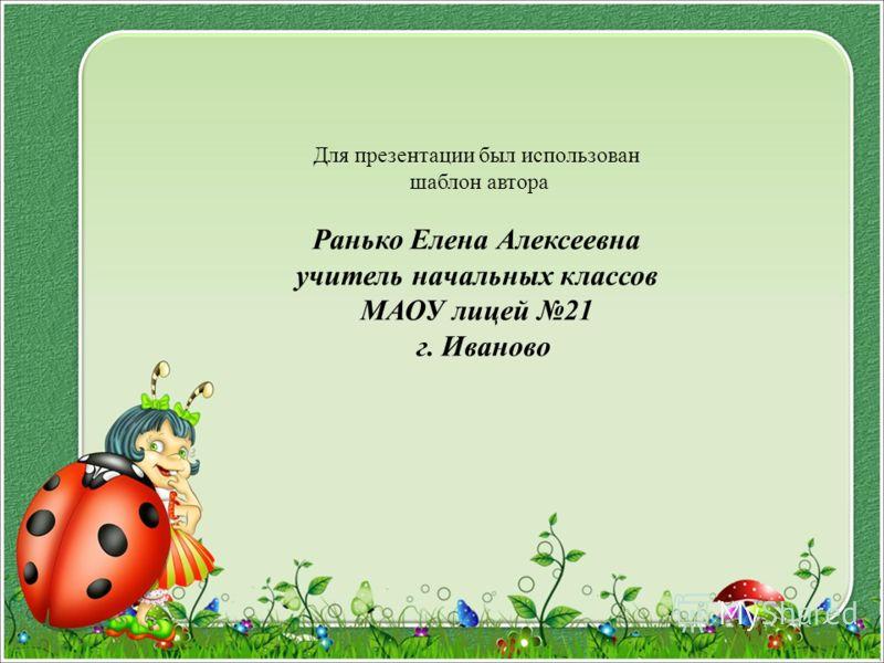 Для презентации был использован шаблон автора Ранько Елена Алексеевна учитель начальных классов МАОУ лицей 21 г. Иваново