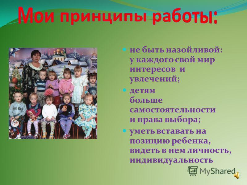 не быть назойливой: у каждого свой мир интересов и увлечений; детям больше самостоятельности и права выбора; уметь вставать на позицию ребенка, видеть в нем личность, индивидуальность