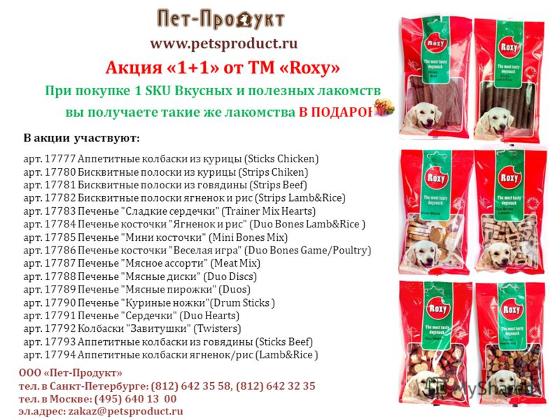 www.petsproduct.ru Акция «1+1» от ТМ «Roxy» При покупке 1 SKU Вкусных и полезных лакомств вы получаете такие же лакомства В ПОДАРОК ! В акции участвуют: арт. 17777 Аппетитные колбаски из курицы (Sticks Chicken) арт. 17780 Бисквитные полоски из курицы