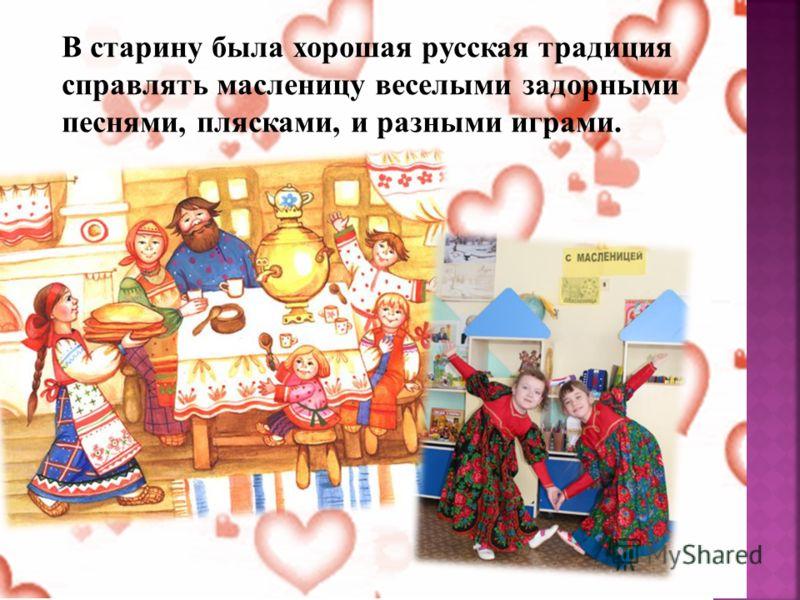 В старину была хорошая русская традиция справлять масленицу веселыми задорными песнями, плясками, и разными играми.