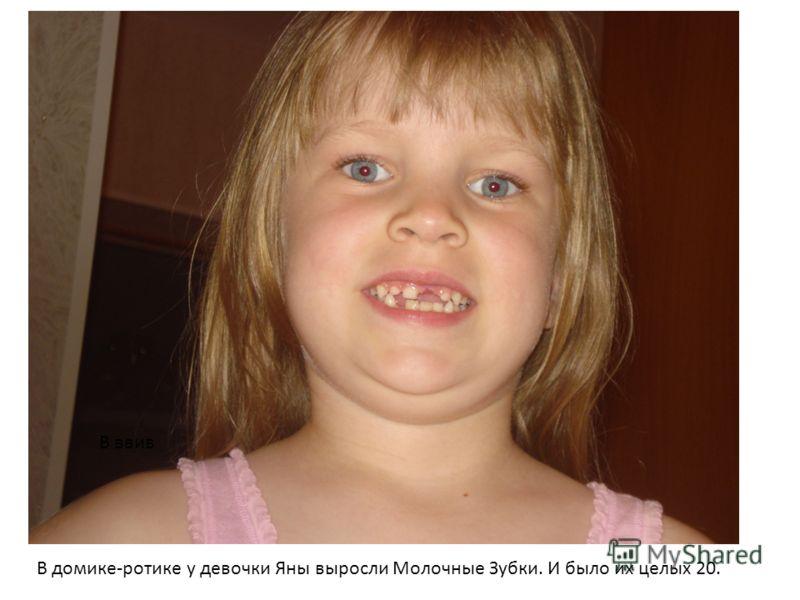 В ввив В домике-ротике у девочки Яны выросли Молочные Зубки. И было их целых 20.