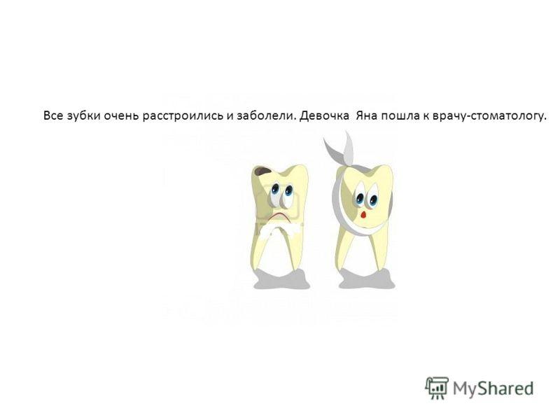 Все зубки очень расстроились и заболели. Девочка Яна пошла к врачу-стоматологу.