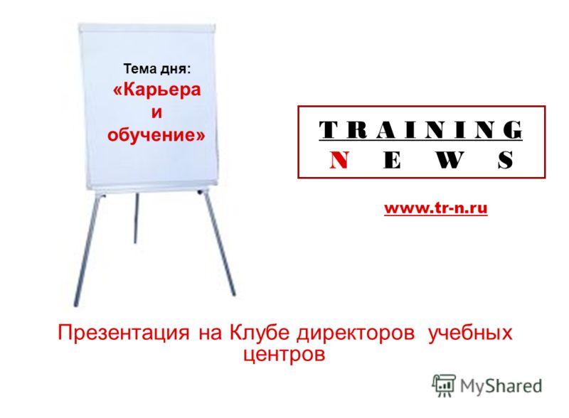 T R A I N I N G N E W S Презентация на Клубе директоров учебных центров www.tr-n.ru Тема дня: «Карьера и обучение»